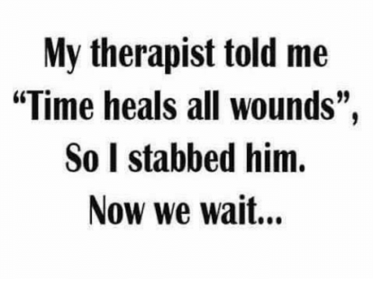 my-therapist-told-me-time-heals-all-wounds-so-i-3632919